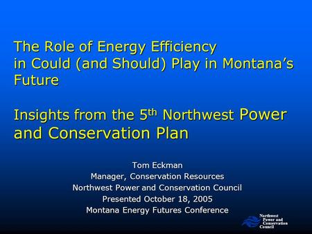 Northwest Power and Conservation Council The Role of Energy Efficiency in Could (and Should) Play in Montana's Future Insights from the 5 th Northwest.
