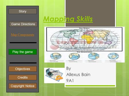 Mapping Skills By Allexus Bain 9A1 Play the game Game Directions Story Credits Copyright Notice Objectives ] Map Components.