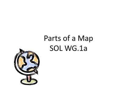 Parts of a Map SOL WG.1a. Parts of a Map Most maps have the following elements, which are necessary to read and understand them.