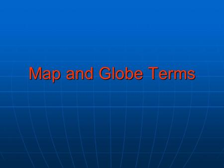 Map and Globe Terms. Grid Definition – A pattern of lines that circles the globe in east-west and north-south directions. Definition – A pattern of lines.
