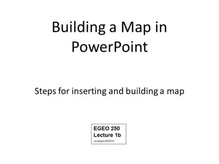 Building a Map in PowerPoint Steps for inserting and building a map EGEO 250 Lecture 1b Updaged 4/6/2010.