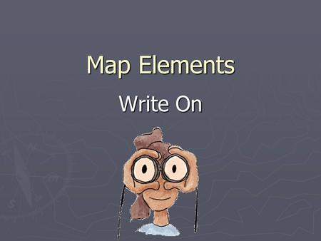 Map Elements Write On. Learner Expectation ► Geography  Understand how to use maps, globes, and other geographic representations, tools, and technologies.