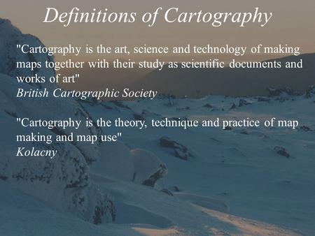 Definitions of Cartography Cartography is the art, science and technology of making maps together with their study as scientific documents and works of.