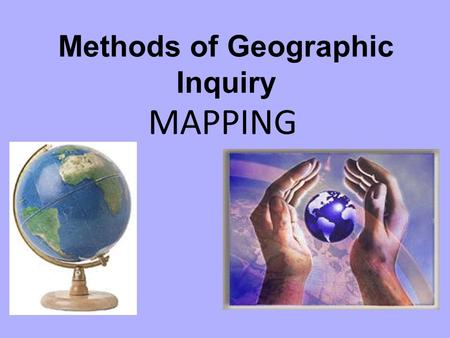 Methods of Geographic Inquiry MAPPING. Every Map Should Have: Title - describes what the map is about. Symbols - common symbols used on all maps become.