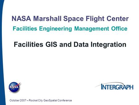 NASA Marshall Space Flight Center Facilities Engineering Management Office Facilities GIS and Data Integration October 2007 – Rocket City GeoSpatial Conference.
