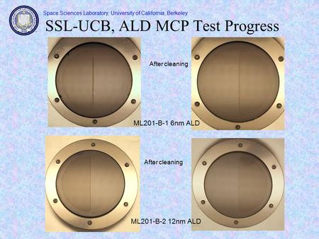 Space Sciences Laboratory, University of California, Berkeley SSL-UCB, ALD MCP Test Progress ML201-B-2 12nm ALD After cleaning ML201-B-1 6nm ALD.