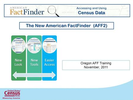 New Look New Tools Easier Access Accessing and Using Census Data The New American FactFinder (AFF2) Oregon AFF Training November, 2011.