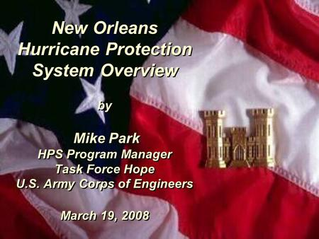 New Orleans Hurricane Protection System Overview by Mike Park HPS Program Manager Task Force Hope U.S. Army Corps of Engineers March 19, 2008.