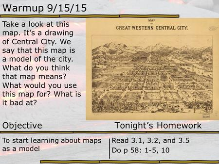 Warmup 9/15/15 Take a look at this map. It's a drawing of Central City. We say that this map is a model of the city. What do you think that map means?