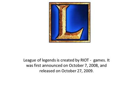 League of legends is created by RIOT - games. It was first announced on October 7, 2008, and released on October 27, 2009.