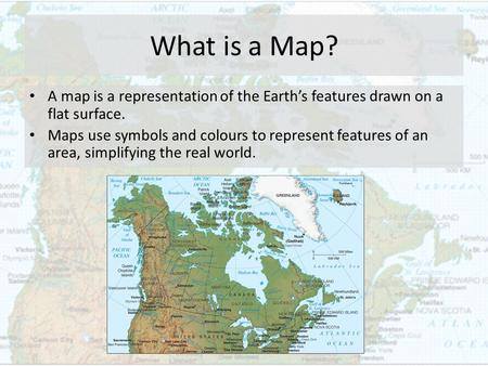 What is a Map? A map is a representation of the Earth's features drawn on a flat surface. Maps use symbols and colours to represent features of an area,