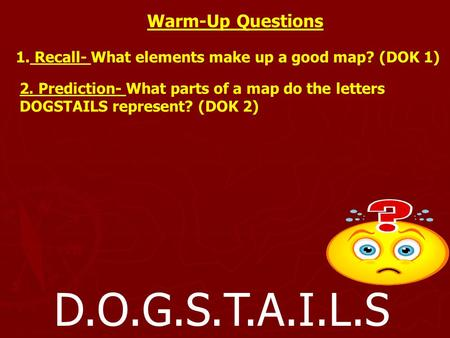 D.O.G.S.T.A.I.L.S Warm-Up Questions 1. Recall- What elements make up a good map? (DOK 1) 2. Prediction- What parts of a map do the letters DOGSTAILS represent?