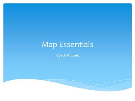 "Map Essentials Coach Novsek.  Maps are like messages sent out in code  Map makers give us several features to help us read them or ""crack the code"""