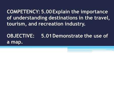 COMPETENCY:5.00Explain the importance of understanding destinations in the travel, tourism, and recreation industry. OBJECTIVE:5.01Demonstrate the use.