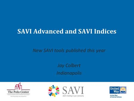 SAVI Advanced and SAVI Indices New SAVI tools published this year Jay Colbert Indianapolis.