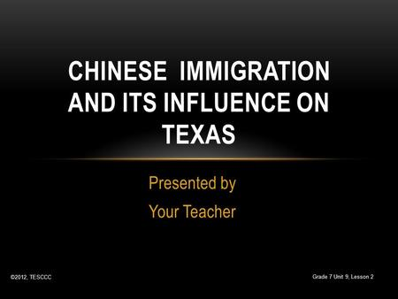 Presented by Your Teacher CHINESE IMMIGRATION AND ITS INFLUENCE ON TEXAS ©2012, TESCCC Grade 7 Unit 9, Lesson 2.