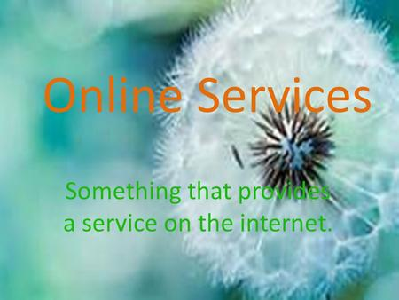 Online Services Something that provides a service on the internet.