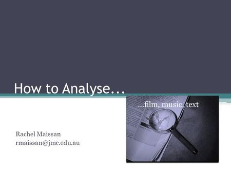 How to Analyse......film, music, text Rachel Maissan