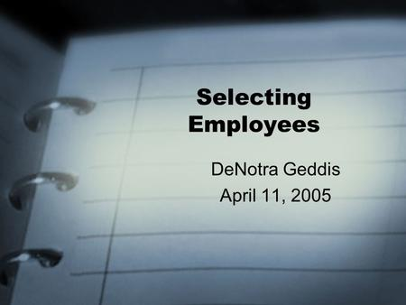 Selecting Employees DeNotra Geddis April 11, 2005.