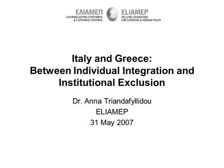 Italy and Greece: Between Individual Integration and Institutional Exclusion Dr. Anna Triandafyllidou ELIAMEP 31 May 2007.