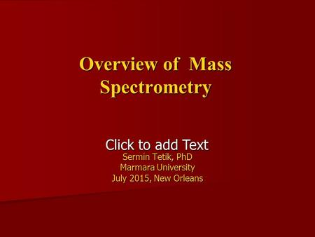 Click to add Text Overview of Mass Spectrometry Sermin Tetik, PhD Marmara University July 2015, New Orleans.