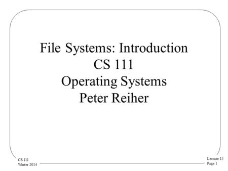 Lecture 15 Page 1 CS 111 Winter 2014 File Systems: Introduction CS 111 Operating Systems Peter Reiher.