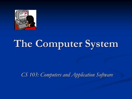 The Computer System CS 103: Computers and Application Software.