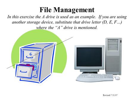 File Management In this exercise the A drive is used as an example. If you are using another storage device, substitute that drive letter (D, E, F…) where.