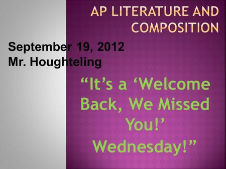 """It's a 'Welcome Back, We Missed You!' Wednesday!"" September 19, 2012 Mr. Houghteling."