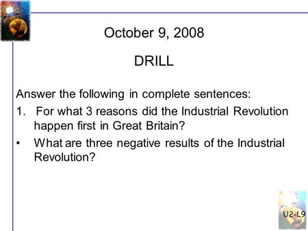 U2-L9 October 9, 2008 Answer the following in complete sentences: 1. For what 3 reasons did the Industrial Revolution happen first in Great Britain? What.