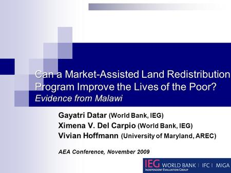 Can a Market-Assisted Land Redistribution Program Improve the Lives of the Poor? Evidence from Malawi Gayatri Datar (World Bank, IEG) Ximena V. Del Carpio.