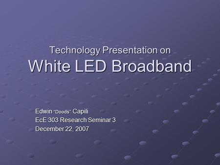"Technology Presentation on White LED Broadband Edwin ""Doods"" Capili EcE 303 Research Seminar 3 December 22, 2007."