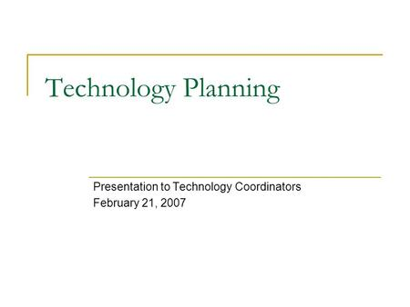 Technology Planning Presentation to Technology Coordinators February 21, 2007.