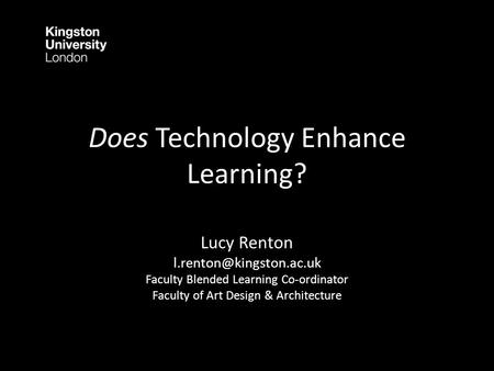 Does Technology Enhance Learning? Lucy Renton Faculty Blended Learning Co-ordinator Faculty of Art Design & Architecture.