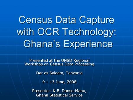 Census Data Capture with OCR Technology: Ghana's Experience Presented at the UNSD Regional Workshop on Census Data Processing Dar es Salaam, Tanzania 9.