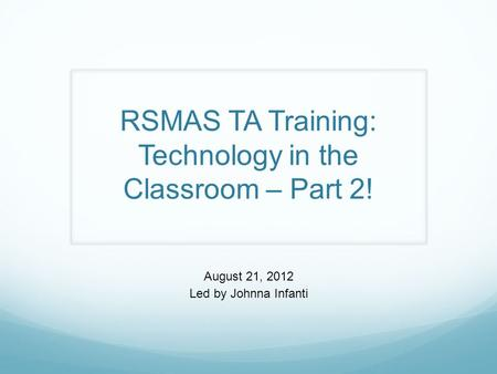 RSMAS TA Training: Technology in the Classroom – Part 2! August 21, 2012 Led by Johnna Infanti.