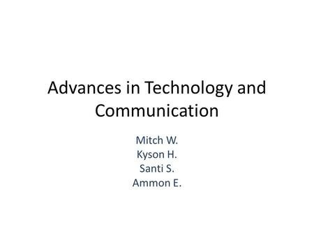 Advances in Technology and Communication Mitch W. Kyson H. Santi S. Ammon E.