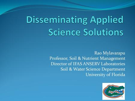 Rao Mylavarapu Professor, Soil & Nutrient Management Director of IFAS ANSERV Laboratories Soil & Water Science Department University of Florida.