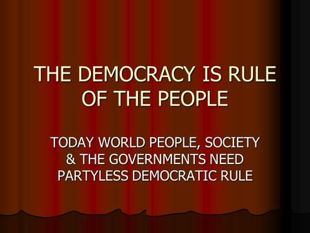THE DEMOCRACY IS RULE OF THE PEOPLE TODAY WORLD PEOPLE, SOCIETY & THE GOVERNMENTS NEED PARTYLESS DEMOCRATIC RULE.