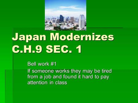 Japan Modernizes C.H.9 SEC. 1 Bell work #1 If someone works they may be tired from a job and found it hard to pay attention in class.