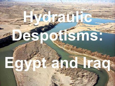 Hydraulic Despotisms: Egypt and Iraq. A hydraulic despotism is a social system based on the availability of water. Those who control it, control the people.