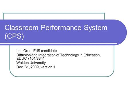 Classroom Performance System (CPS) Lori Oren, EdS candidate Diffusion and Integration of Technology in Education, EDUC 7101/8841 Walden University Dec.