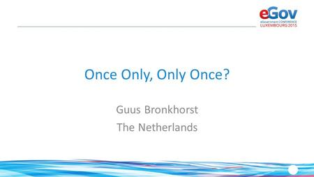 Once Only, Only Once? Guus Bronkhorst The Netherlands.