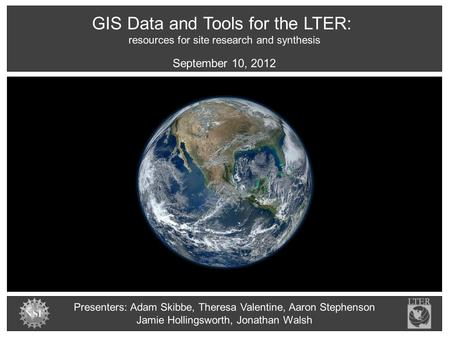 GIS Data and Tools for the LTER: resources for site research and synthesis Presenters: Adam Skibbe, Theresa Valentine, Aaron Stephenson Jamie Hollingsworth,