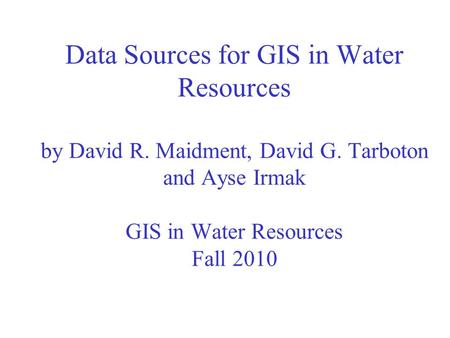 Data Sources for GIS in Water Resources by David R. Maidment, David G. Tarboton and Ayse Irmak GIS in Water Resources Fall 2010.