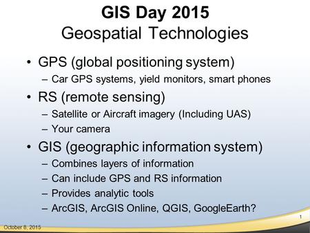 1 October 8, 2015 GIS Day 2015 Geospatial Technologies GPS (global positioning system) –Car GPS systems, yield monitors, smart phones RS (remote sensing)