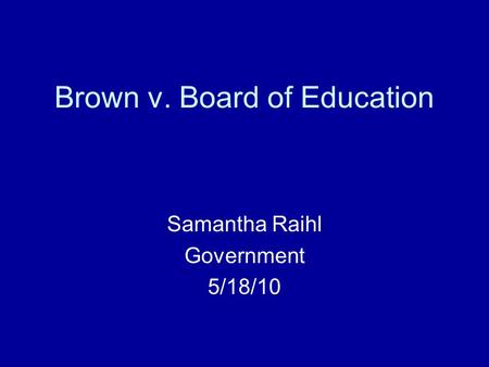 Brown v. Board of Education Samantha Raihl Government 5/18/10.