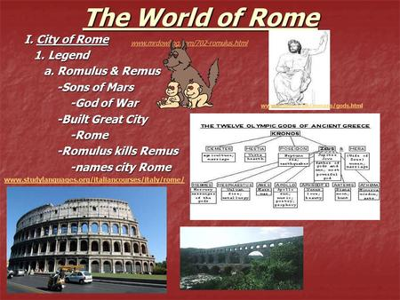 The World of Rome I. City of Rome 1. Legend 1. Legend a. Romulus & Remus a. Romulus & Remus -Sons of Mars -Sons of Mars -God of War -God of War -Built.
