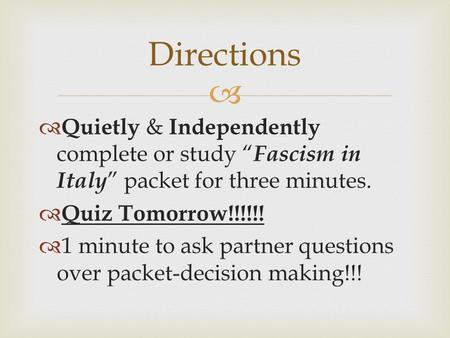 "  Quietly & Independently complete or study "" Fascism in Italy "" packet for three minutes.  Quiz Tomorrow!!!!!!  1 minute to ask partner questions."