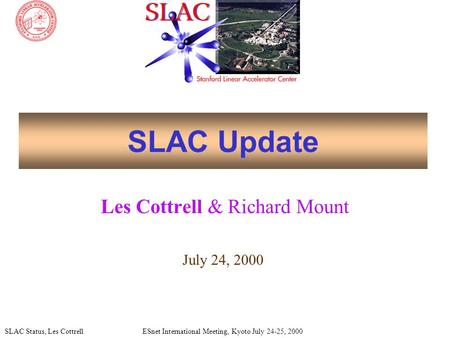 SLAC Status, Les CottrellESnet International Meeting, Kyoto July 24-25, 2000 SLAC Update Les Cottrell & Richard Mount July 24, 2000.